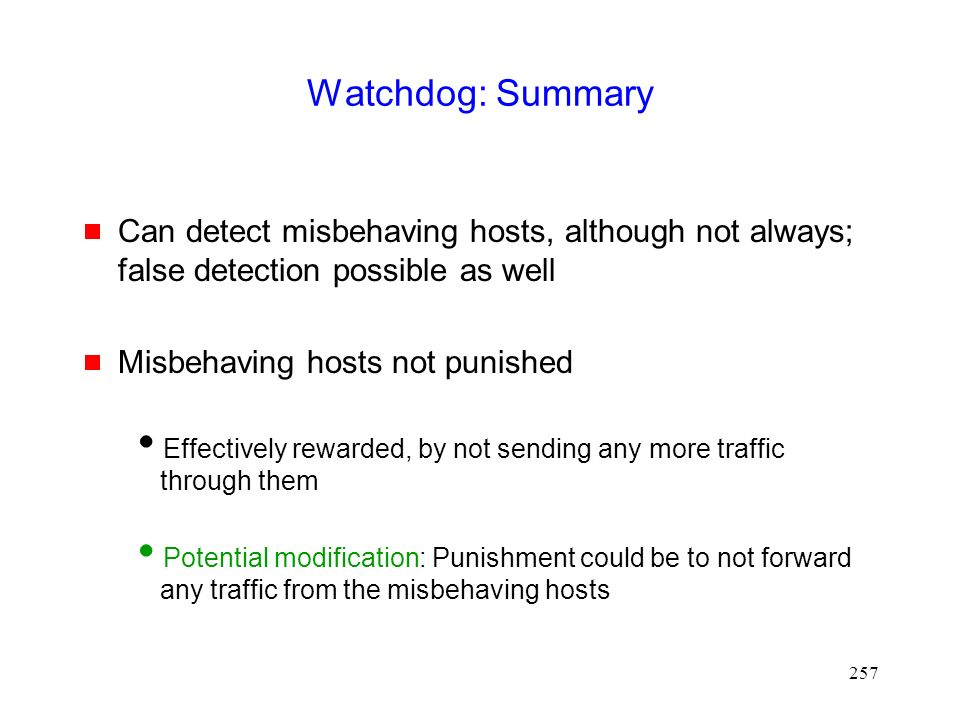 257 Watchdog: Summary  Can detect misbehaving hosts, although not always; false detection possible as well  Misbehaving hosts not punished  Effectively rewarded, by not sending any more traffic through them  Potential modification: Punishment could be to not forward any traffic from the misbehaving hosts