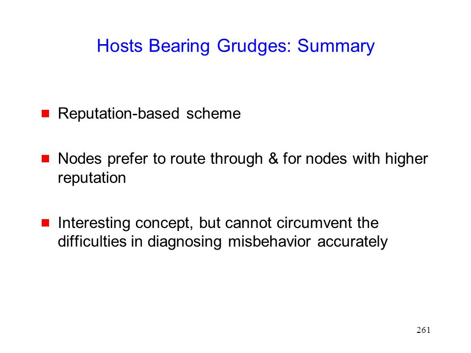 261 Hosts Bearing Grudges: Summary  Reputation-based scheme  Nodes prefer to route through & for nodes with higher reputation  Interesting concept, but cannot circumvent the difficulties in diagnosing misbehavior accurately