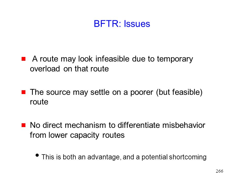 266 BFTR: Issues  A route may look infeasible due to temporary overload on that route  The source may settle on a poorer (but feasible) route  No direct mechanism to differentiate misbehavior from lower capacity routes  This is both an advantage, and a potential shortcoming