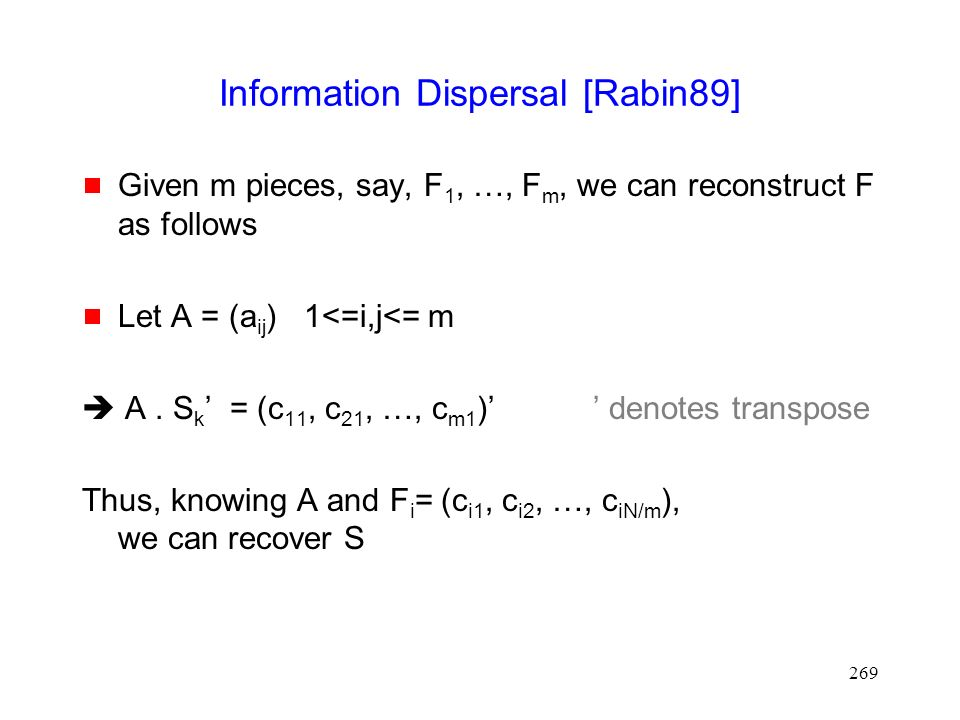 269 Information Dispersal [Rabin89]  Given m pieces, say, F 1, …, F m, we can reconstruct F as follows  Let A = (a ij ) 1<=i,j<= m  A.