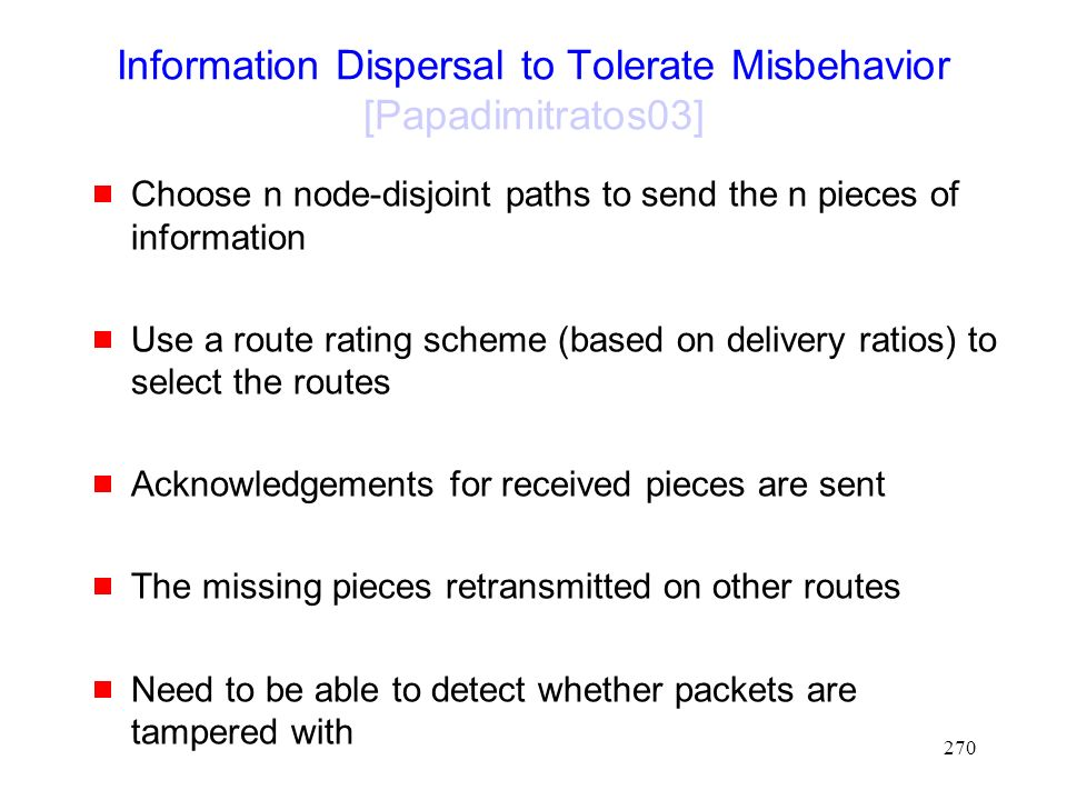 270 Information Dispersal to Tolerate Misbehavior [Papadimitratos03]  Choose n node-disjoint paths to send the n pieces of information  Use a route rating scheme (based on delivery ratios) to select the routes  Acknowledgements for received pieces are sent  The missing pieces retransmitted on other routes  Need to be able to detect whether packets are tampered with