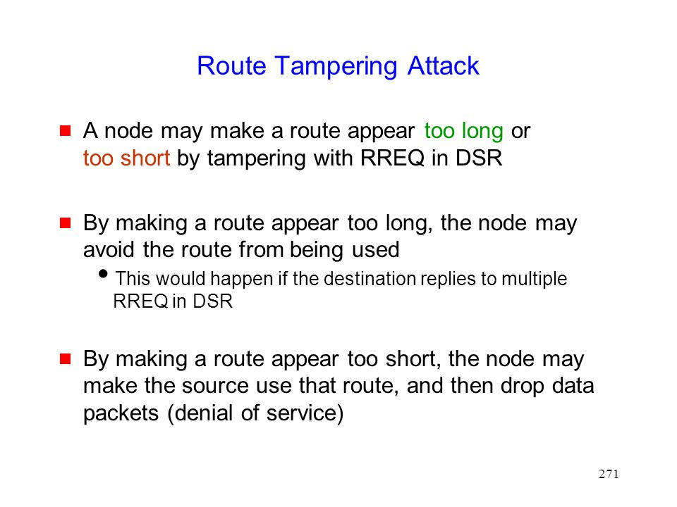 271 Route Tampering Attack  A node may make a route appear too long or too short by tampering with RREQ in DSR  By making a route appear too long, the node may avoid the route from being used  This would happen if the destination replies to multiple RREQ in DSR  By making a route appear too short, the node may make the source use that route, and then drop data packets (denial of service)