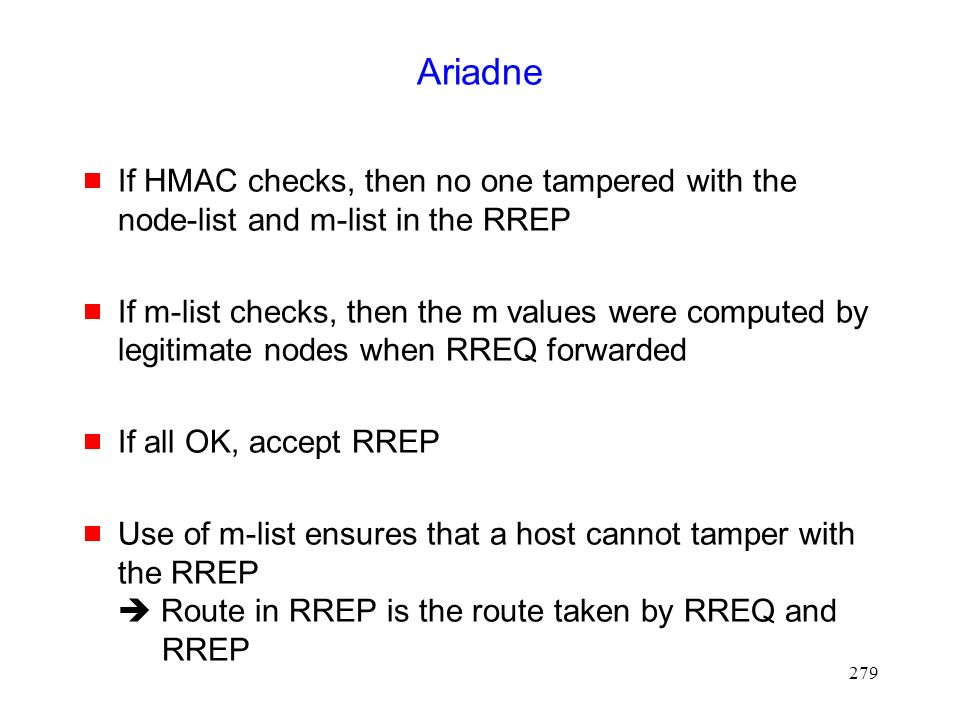 279 Ariadne  If HMAC checks, then no one tampered with the node-list and m-list in the RREP  If m-list checks, then the m values were computed by legitimate nodes when RREQ forwarded  If all OK, accept RREP  Use of m-list ensures that a host cannot tamper with the RREP  Route in RREP is the route taken by RREQ and RREP