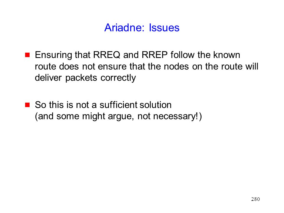 280 Ariadne: Issues  Ensuring that RREQ and RREP follow the known route does not ensure that the nodes on the route will deliver packets correctly  So this is not a sufficient solution (and some might argue, not necessary!)