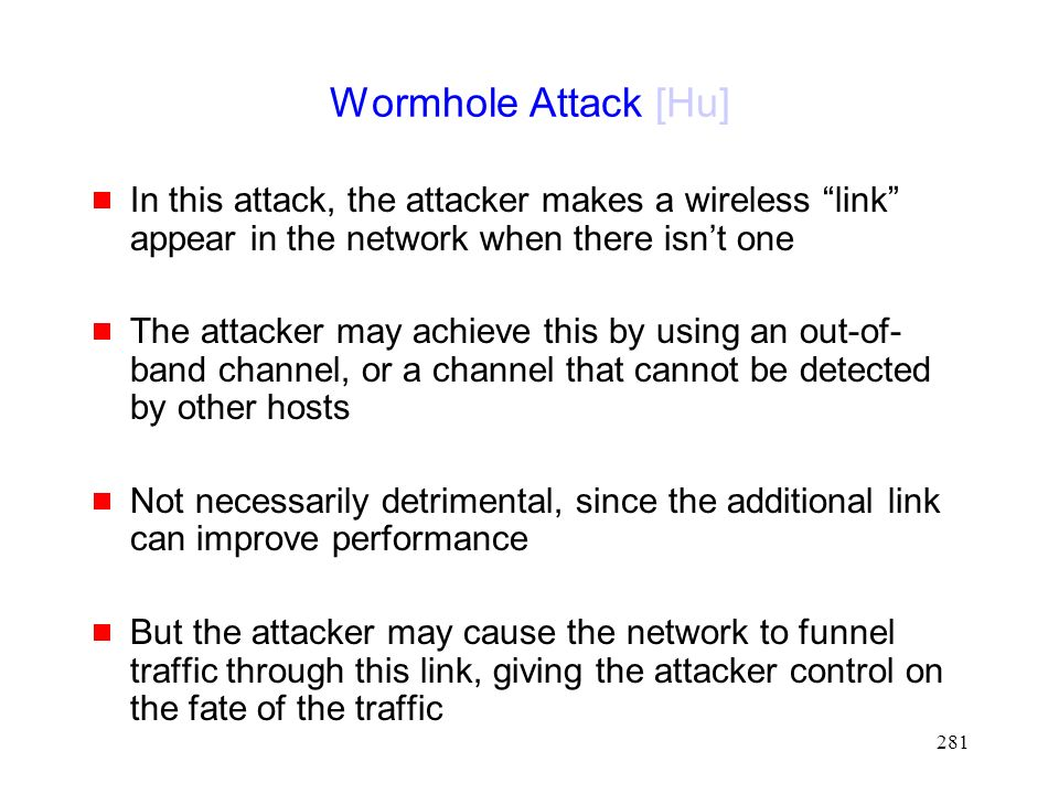 281 Wormhole Attack [Hu]  In this attack, the attacker makes a wireless link appear in the network when there isn't one  The attacker may achieve this by using an out-of- band channel, or a channel that cannot be detected by other hosts  Not necessarily detrimental, since the additional link can improve performance  But the attacker may cause the network to funnel traffic through this link, giving the attacker control on the fate of the traffic
