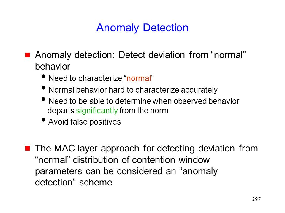 297 Anomaly Detection  Anomaly detection: Detect deviation from normal behavior  Need to characterize normal  Normal behavior hard to characterize accurately  Need to be able to determine when observed behavior departs significantly from the norm  Avoid false positives  The MAC layer approach for detecting deviation from normal distribution of contention window parameters can be considered an anomaly detection scheme