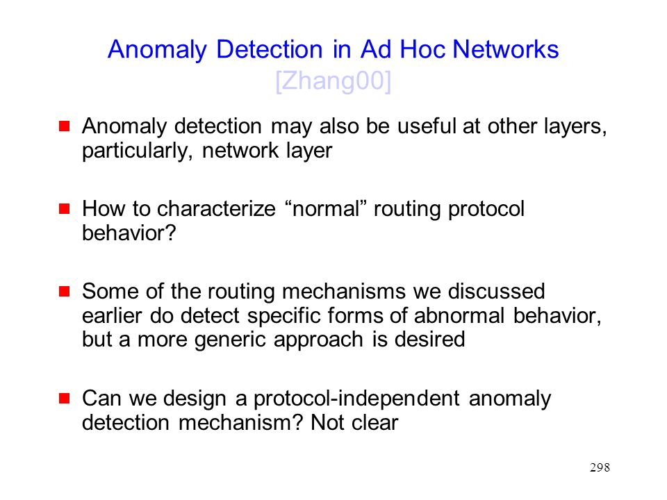 298 Anomaly Detection in Ad Hoc Networks [Zhang00]  Anomaly detection may also be useful at other layers, particularly, network layer  How to characterize normal routing protocol behavior.
