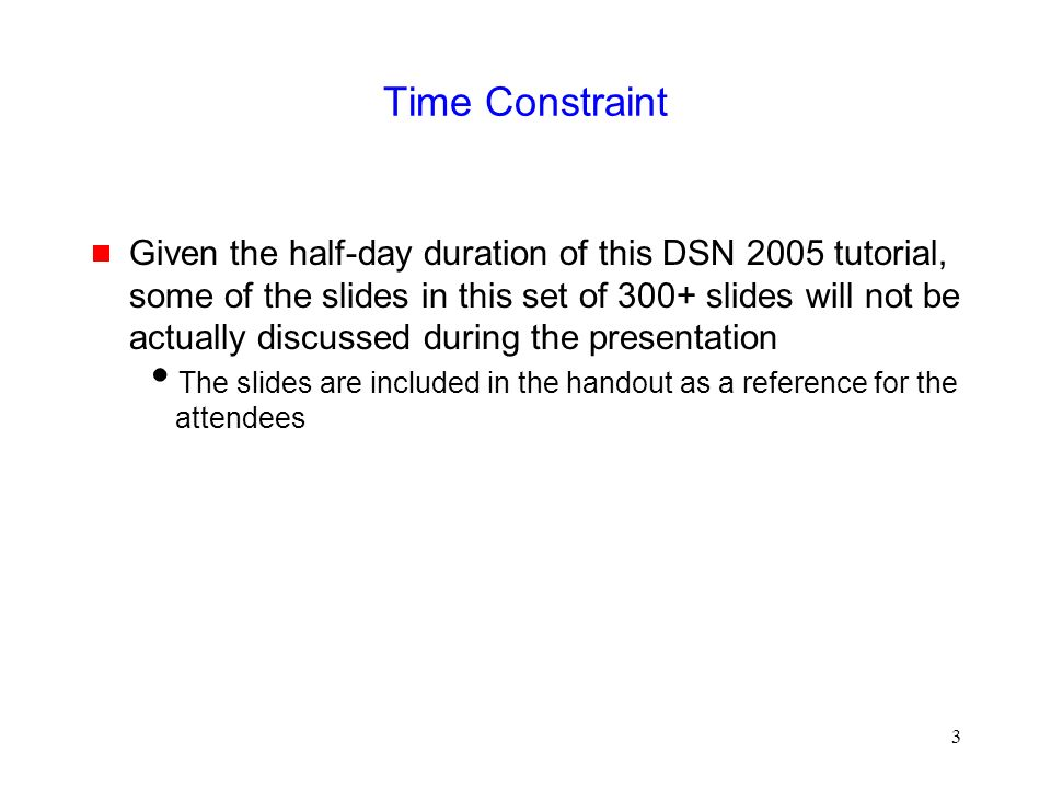 3 Time Constraint  Given the half-day duration of this DSN 2005 tutorial, some of the slides in this set of 300+ slides will not be actually discussed during the presentation  The slides are included in the handout as a reference for the attendees