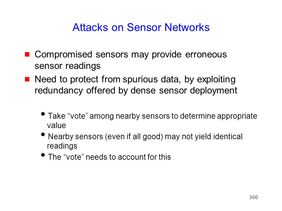 300 Attacks on Sensor Networks  Compromised sensors may provide erroneous sensor readings  Need to protect from spurious data, by exploiting redundancy offered by dense sensor deployment  Take vote among nearby sensors to determine appropriate value  Nearby sensors (even if all good) may not yield identical readings  The vote needs to account for this