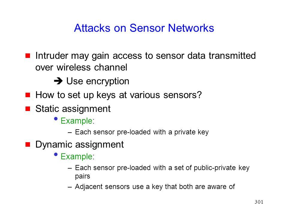 301 Attacks on Sensor Networks  Intruder may gain access to sensor data transmitted over wireless channel  Use encryption  How to set up keys at various sensors.