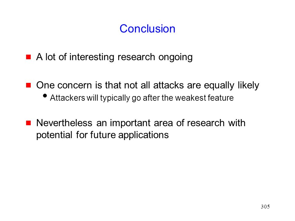305 Conclusion  A lot of interesting research ongoing  One concern is that not all attacks are equally likely  Attackers will typically go after the weakest feature  Nevertheless an important area of research with potential for future applications