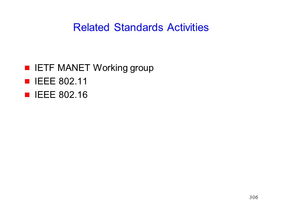306 Related Standards Activities  IETF MANET Working group  IEEE 802.11  IEEE 802.16