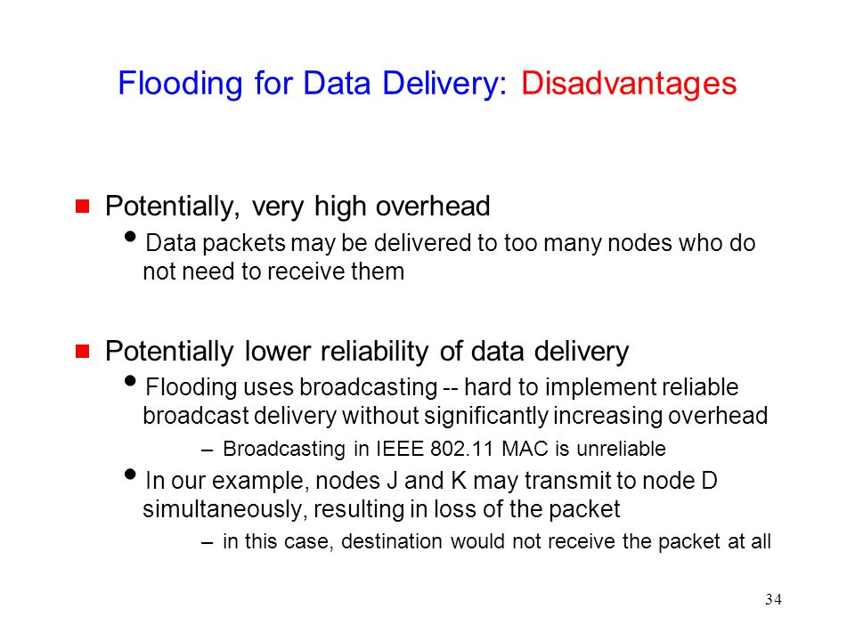 34 Flooding for Data Delivery: Disadvantages  Potentially, very high overhead  Data packets may be delivered to too many nodes who do not need to receive them  Potentially lower reliability of data delivery  Flooding uses broadcasting -- hard to implement reliable broadcast delivery without significantly increasing overhead –Broadcasting in IEEE 802.11 MAC is unreliable  In our example, nodes J and K may transmit to node D simultaneously, resulting in loss of the packet –in this case, destination would not receive the packet at all