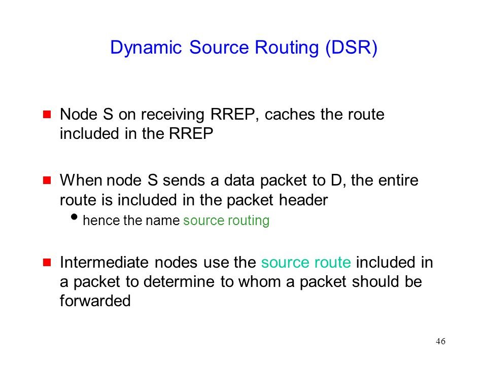 46 Dynamic Source Routing (DSR)  Node S on receiving RREP, caches the route included in the RREP  When node S sends a data packet to D, the entire route is included in the packet header  hence the name source routing  Intermediate nodes use the source route included in a packet to determine to whom a packet should be forwarded