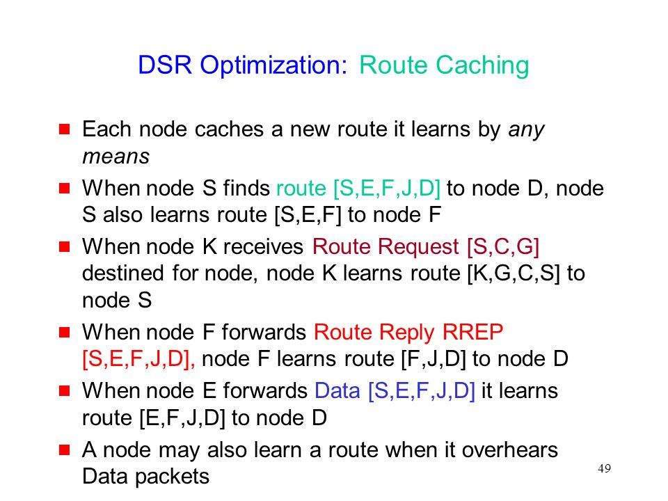 49 DSR Optimization: Route Caching  Each node caches a new route it learns by any means  When node S finds route [S,E,F,J,D] to node D, node S also learns route [S,E,F] to node F  When node K receives Route Request [S,C,G] destined for node, node K learns route [K,G,C,S] to node S  When node F forwards Route Reply RREP [S,E,F,J,D], node F learns route [F,J,D] to node D  When node E forwards Data [S,E,F,J,D] it learns route [E,F,J,D] to node D  A node may also learn a route when it overhears Data packets