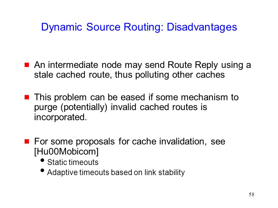 58 Dynamic Source Routing: Disadvantages  An intermediate node may send Route Reply using a stale cached route, thus polluting other caches  This problem can be eased if some mechanism to purge (potentially) invalid cached routes is incorporated.