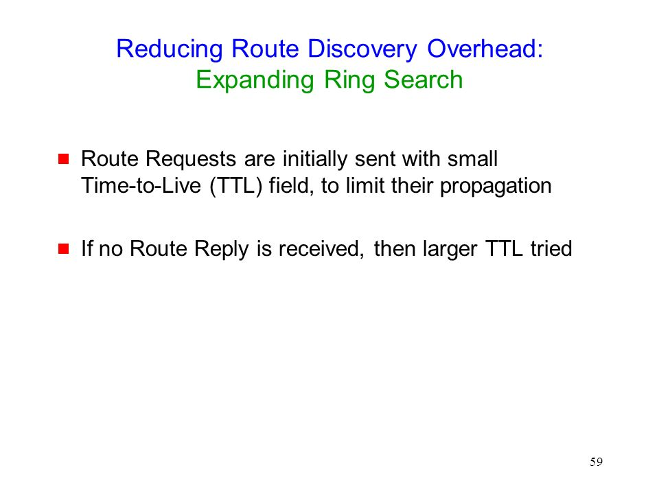 59 Reducing Route Discovery Overhead: Expanding Ring Search  Route Requests are initially sent with small Time-to-Live (TTL) field, to limit their propagation  If no Route Reply is received, then larger TTL tried
