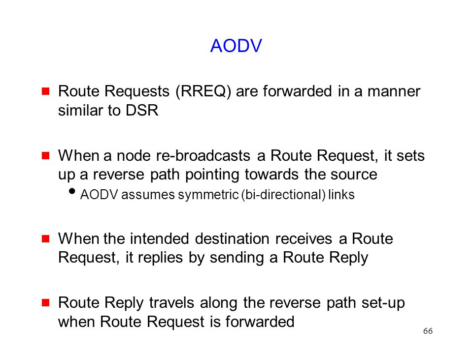 66 AODV  Route Requests (RREQ) are forwarded in a manner similar to DSR  When a node re-broadcasts a Route Request, it sets up a reverse path pointing towards the source  AODV assumes symmetric (bi-directional) links  When the intended destination receives a Route Request, it replies by sending a Route Reply  Route Reply travels along the reverse path set-up when Route Request is forwarded