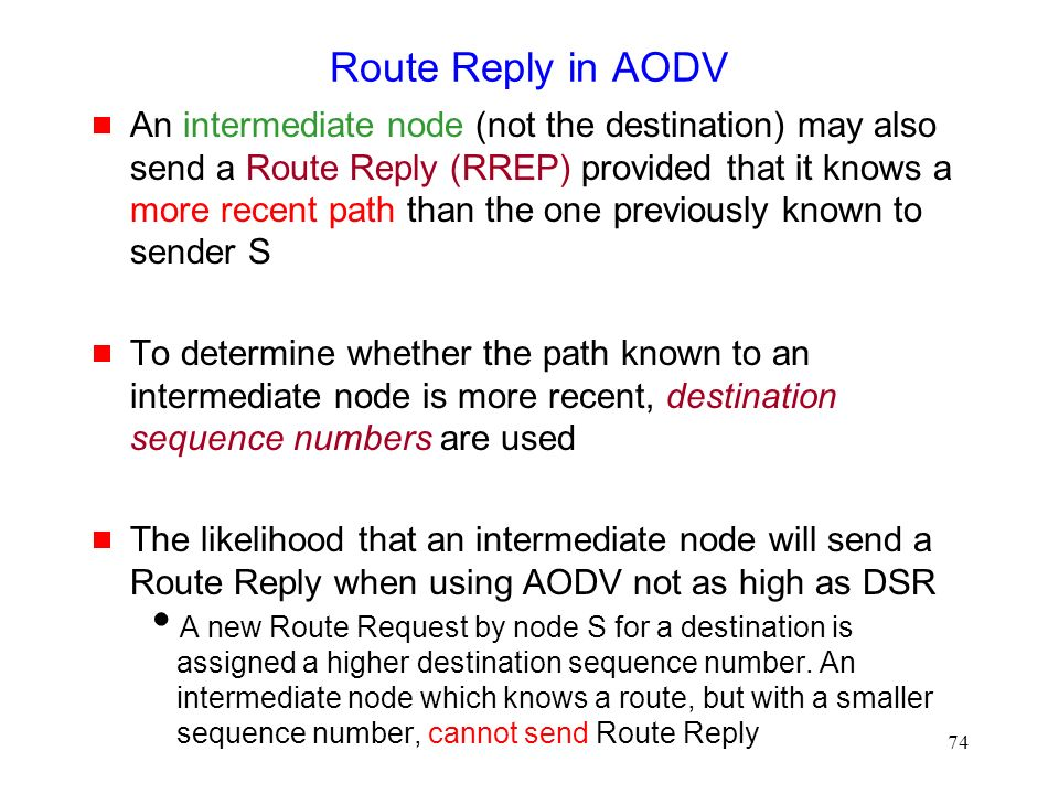 74 Route Reply in AODV  An intermediate node (not the destination) may also send a Route Reply (RREP) provided that it knows a more recent path than the one previously known to sender S  To determine whether the path known to an intermediate node is more recent, destination sequence numbers are used  The likelihood that an intermediate node will send a Route Reply when using AODV not as high as DSR  A new Route Request by node S for a destination is assigned a higher destination sequence number.