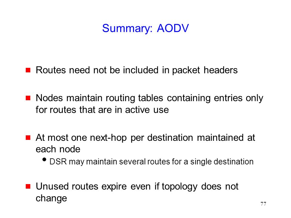 77 Summary: AODV  Routes need not be included in packet headers  Nodes maintain routing tables containing entries only for routes that are in active use  At most one next-hop per destination maintained at each node  DSR may maintain several routes for a single destination  Unused routes expire even if topology does not change