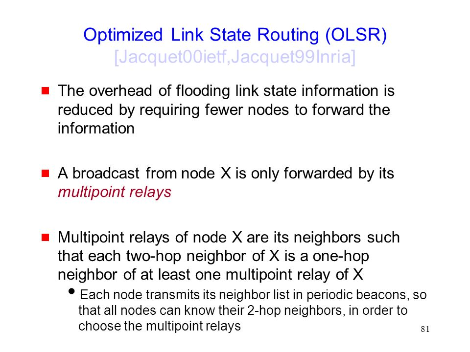 81 Optimized Link State Routing (OLSR) [Jacquet00ietf,Jacquet99Inria]  The overhead of flooding link state information is reduced by requiring fewer nodes to forward the information  A broadcast from node X is only forwarded by its multipoint relays  Multipoint relays of node X are its neighbors such that each two-hop neighbor of X is a one-hop neighbor of at least one multipoint relay of X  Each node transmits its neighbor list in periodic beacons, so that all nodes can know their 2-hop neighbors, in order to choose the multipoint relays