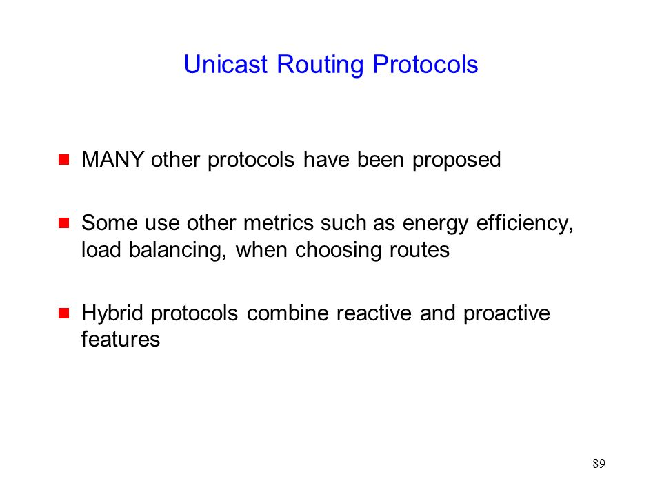 89 Unicast Routing Protocols  MANY other protocols have been proposed  Some use other metrics such as energy efficiency, load balancing, when choosing routes  Hybrid protocols combine reactive and proactive features