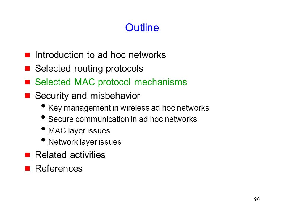 90 Outline  Introduction to ad hoc networks  Selected routing protocols  Selected MAC protocol mechanisms  Security and misbehavior  Key management in wireless ad hoc networks  Secure communication in ad hoc networks  MAC layer issues  Network layer issues  Related activities  References