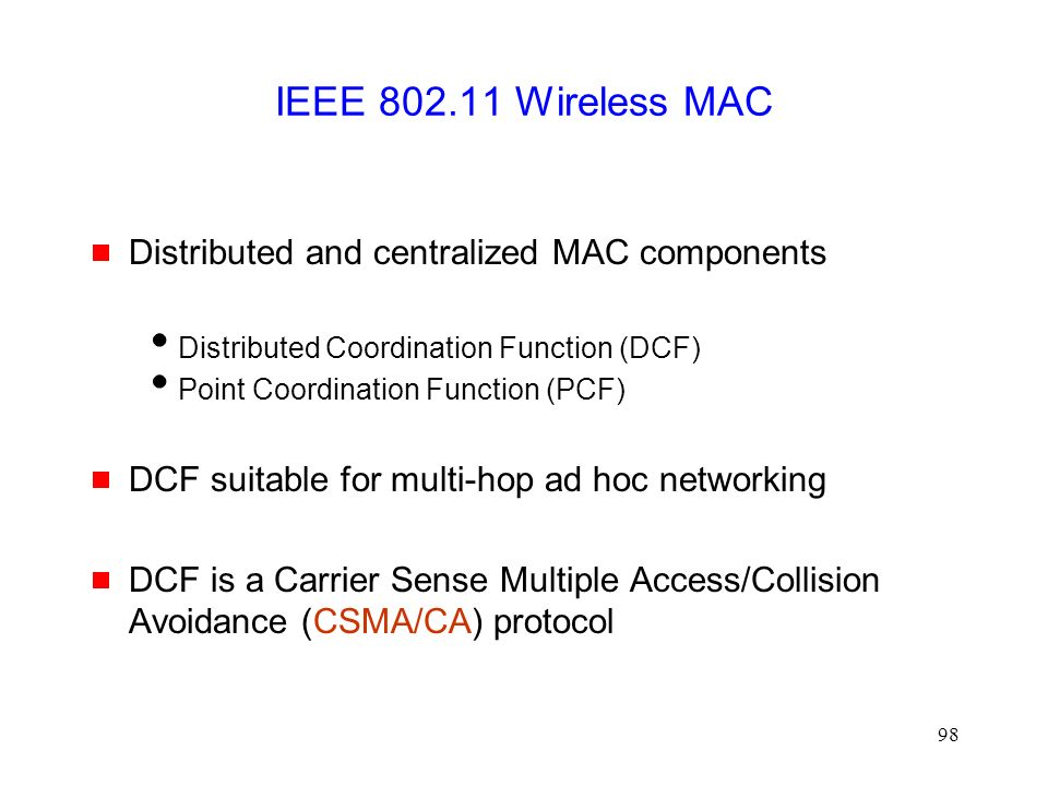 98 IEEE 802.11 Wireless MAC  Distributed and centralized MAC components  Distributed Coordination Function (DCF)  Point Coordination Function (PCF)  DCF suitable for multi-hop ad hoc networking  DCF is a Carrier Sense Multiple Access/Collision Avoidance (CSMA/CA) protocol