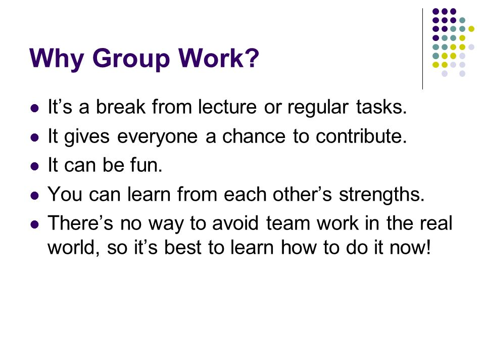 Why Group Work. It's a break from lecture or regular tasks.