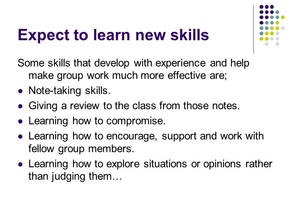 Expect to learn new skills Some skills that develop with experience and help make group work much more effective are; Note-taking skills.