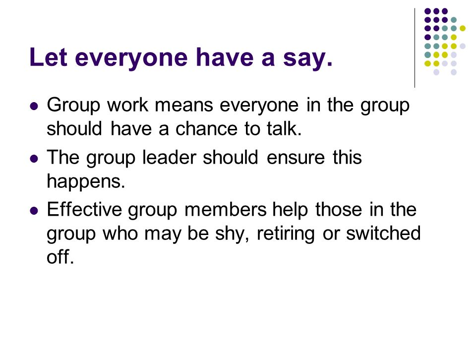 Let everyone have a say. Group work means everyone in the group should have a chance to talk.