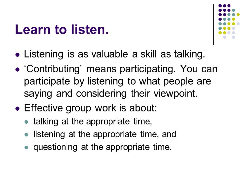 Be positive.Effective group work is about co-operation, working together and moving forward.