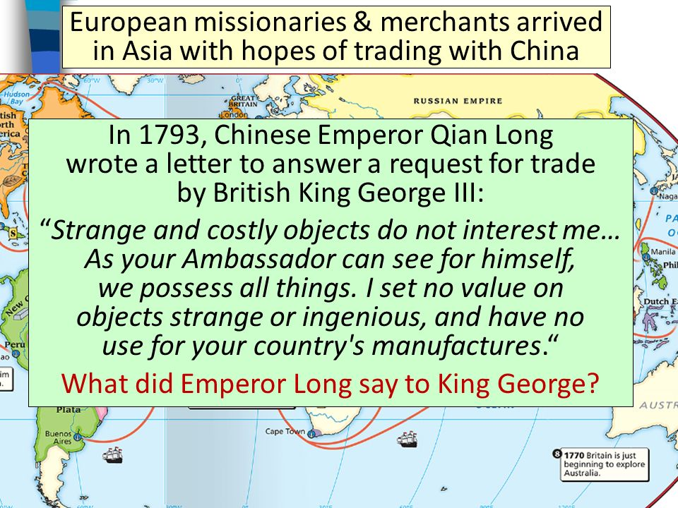 European missionaries & merchants arrived in Asia with hopes of trading with China In 1793, Chinese Emperor Qian Long wrote a letter to answer a request for trade by British King George III: Strange and costly objects do not interest me… As your Ambassador can see for himself, we possess all things.