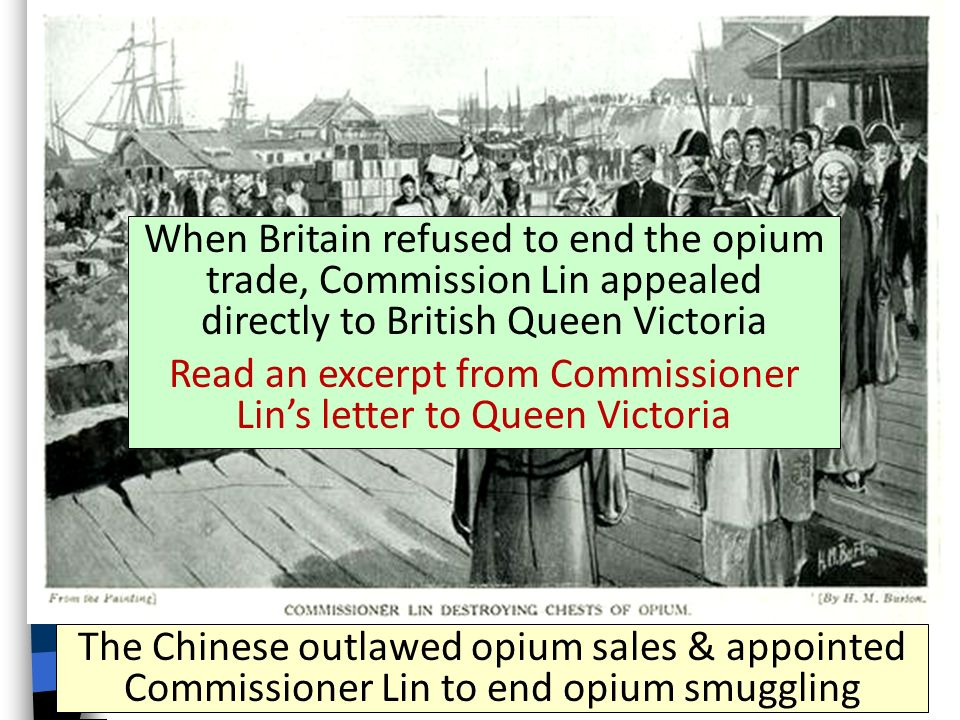 The Chinese outlawed opium sales & appointed Commissioner Lin to end opium smuggling When Britain refused to end the opium trade, Commission Lin appealed directly to British Queen Victoria Read an excerpt from Commissioner Lin's letter to Queen Victoria