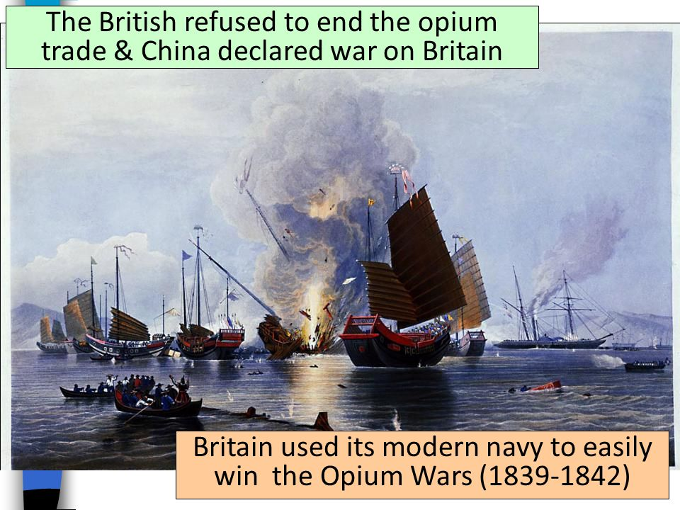 The British refused to end the opium trade & China declared war on Britain Britain used its modern navy to easily win the Opium Wars ( )