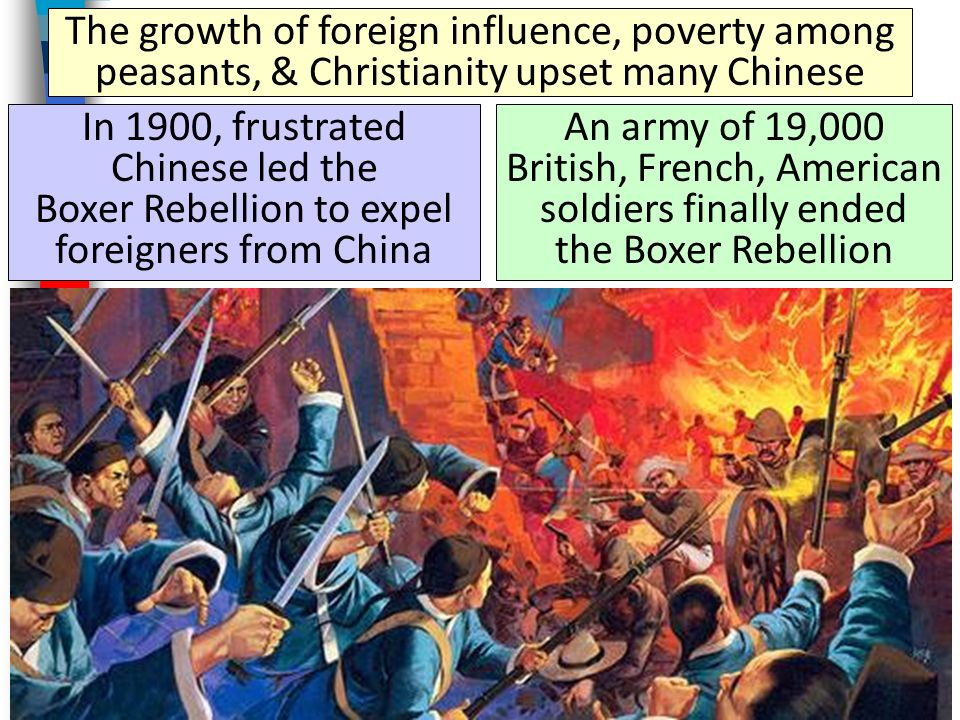 The growth of foreign influence, poverty among peasants, & Christianity upset many Chinese In 1900, frustrated Chinese led the Boxer Rebellion to expel foreigners from China An army of 19,000 British, French, American soldiers finally ended the Boxer Rebellion