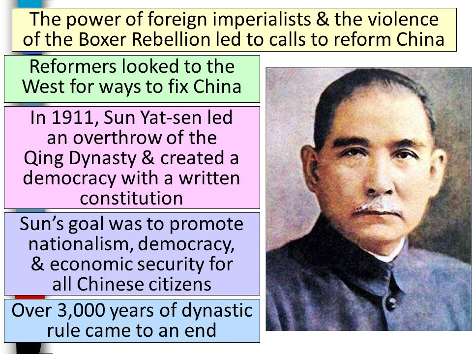 The power of foreign imperialists & the violence of the Boxer Rebellion led to calls to reform China Reformers looked to the West for ways to fix China In 1911, Sun Yat-sen led an overthrow of the Qing Dynasty & created a democracy with a written constitution Sun's goal was to promote nationalism, democracy, & economic security for all Chinese citizens Over 3,000 years of dynastic rule came to an end