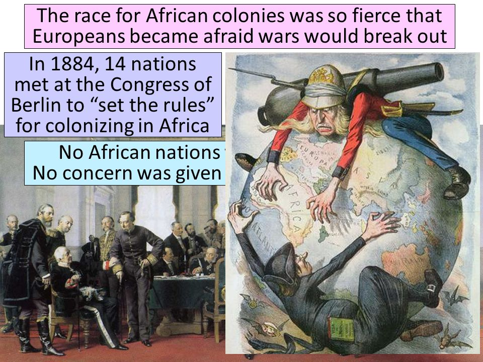 The race for African colonies was so fierce that Europeans became afraid wars would break out In 1884, 14 nations met at the Congress of Berlin to set the rules for colonizing in Africa Quick class discussion: What kind of rules do you think they came up with.