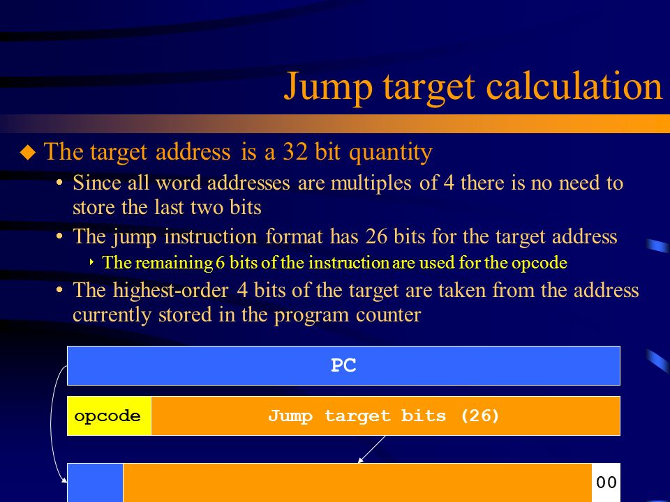 Jump target calculation u The target address is a 32 bit quantity  Since all word addresses are multiples of 4 there is no need to store the last two