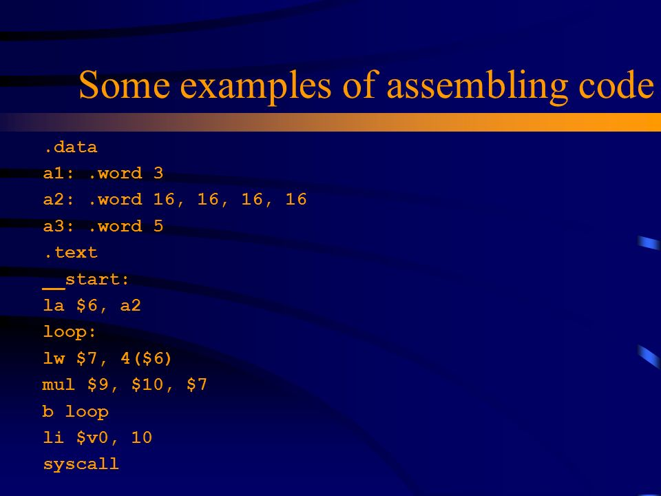 Some examples of assembling code.data a1:.word 3 a2:.word 16, 16, 16, 16 a3:.word 5.text __start: la $6, a2 loop: lw $7, 4($6) mul $9, $10, $7 b loop