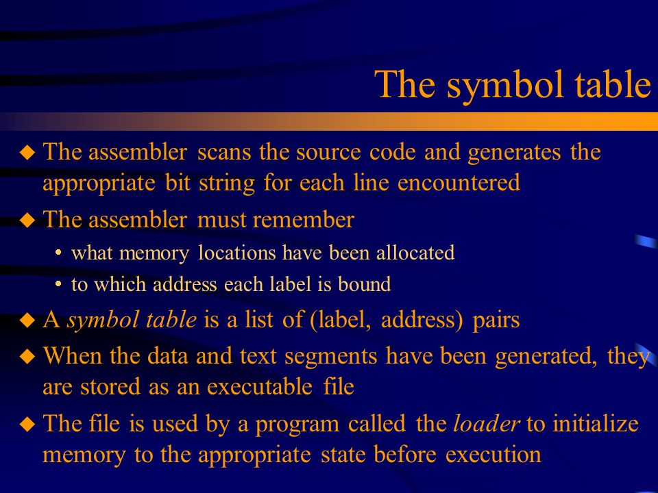 The symbol table u The assembler scans the source code and generates the appropriate bit string for each line encountered u The assembler must remembe