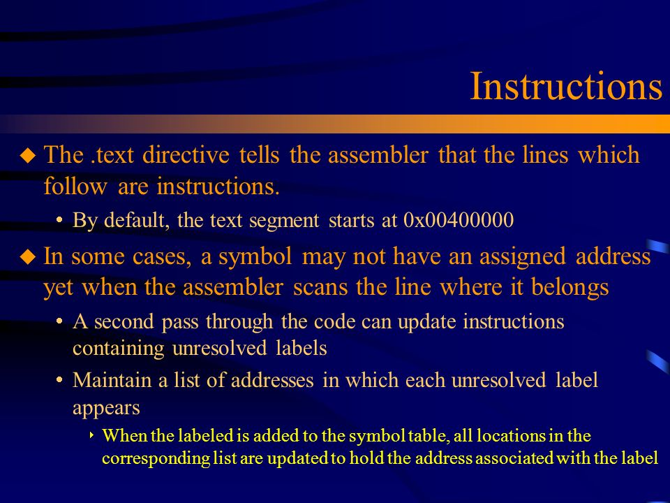 Instructions u The.text directive tells the assembler that the lines which follow are instructions.  By default, the text segment starts at 0x0040000