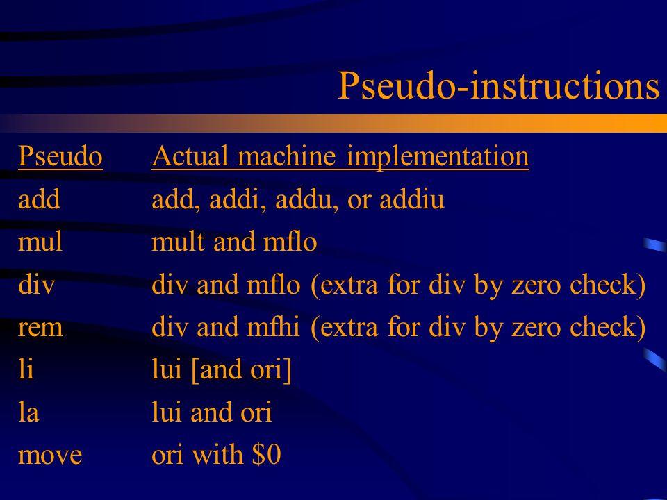 Pseudo-instructions PseudoActual machine implementation addadd, addi, addu, or addiu mulmult and mflo divdiv and mflo (extra for div by zero check) re
