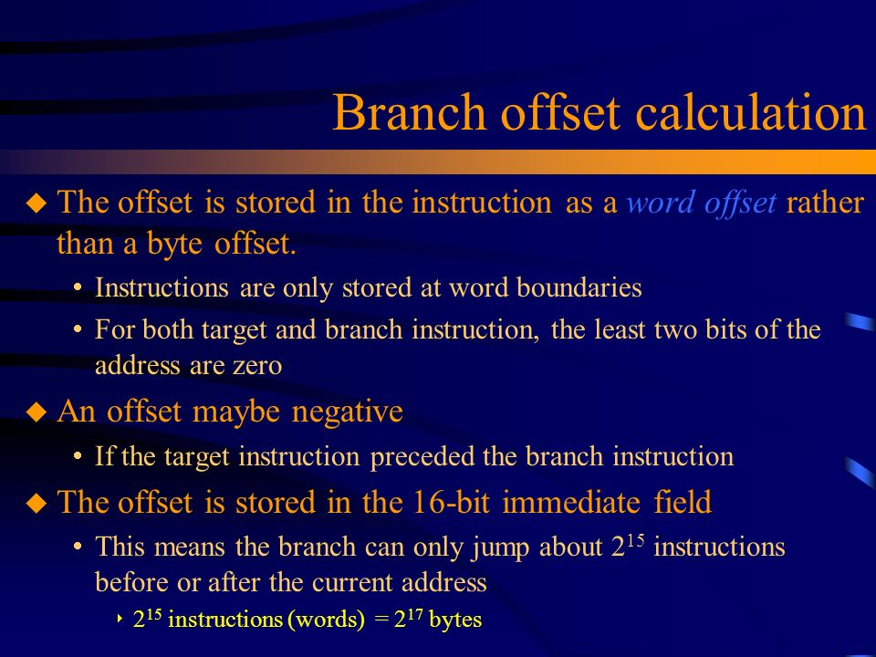 Branch offset calculation u The offset is stored in the instruction as a word offset rather than a byte offset.  Instructions are only stored at word