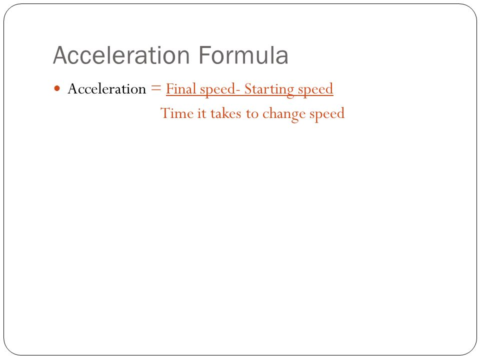 Acceleration Formula Acceleration = Final speed- Starting speed Time it takes to change speed