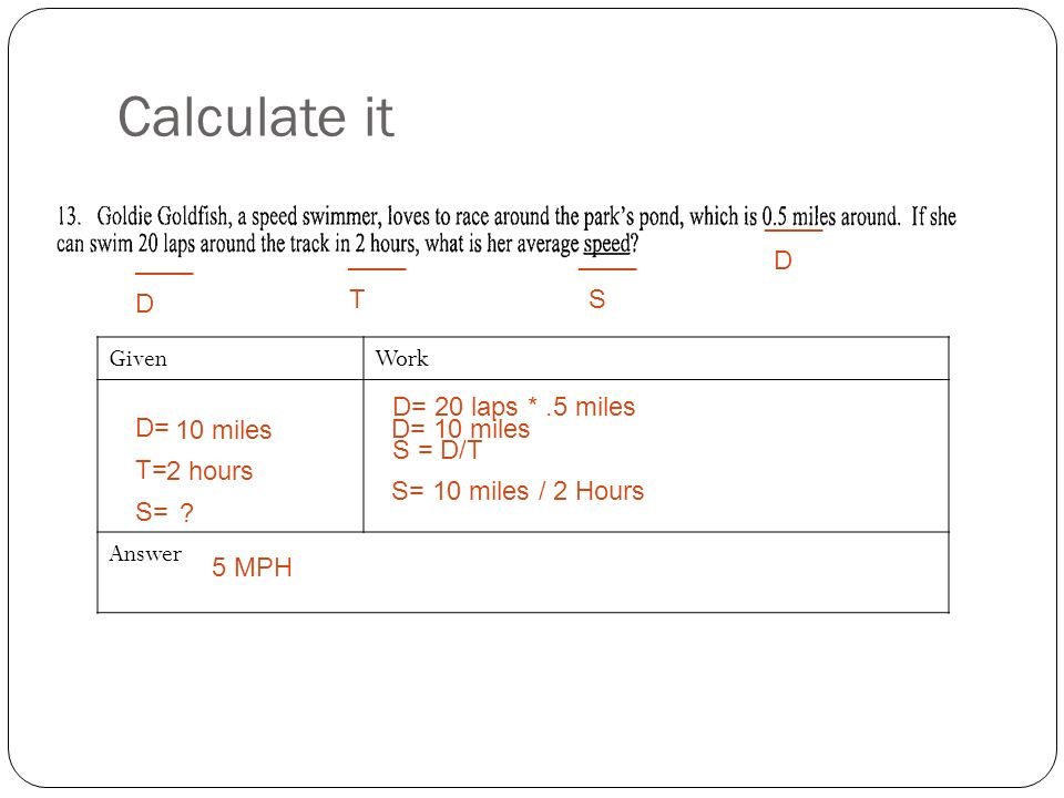 Calculate it GivenWork Answer T= D= S= ____ D ST D D= 20 laps *.5 miles D= 10 miles S = D/T S= 10 miles / 2 Hours 5 MPH .