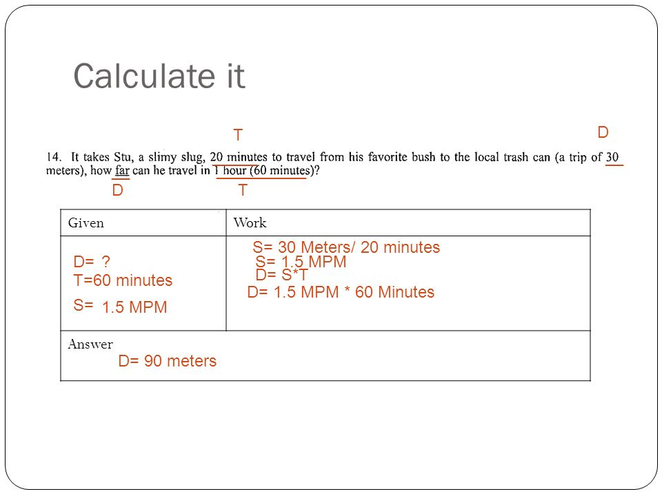 Calculate it GivenWork Answer _____ __ __________ T D DT D= S= T= S= 30 Meters/ 20 minutes S= 1.5 MPM 1.5 MPM .
