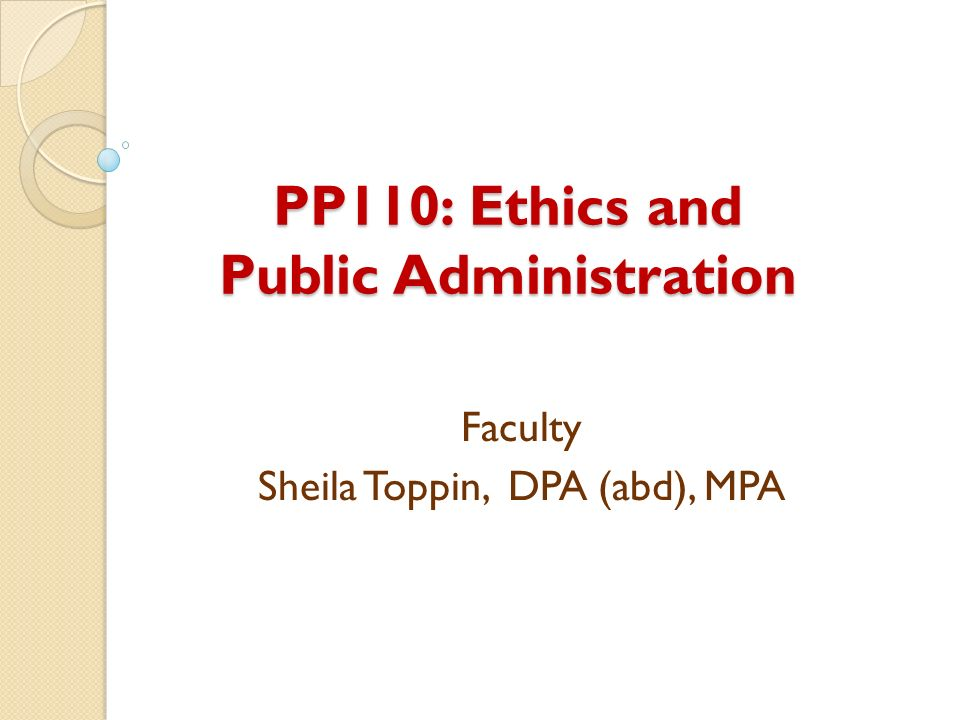PP110: Ethics and Public Administration Faculty Sheila Toppin, DPA (abd), MPA