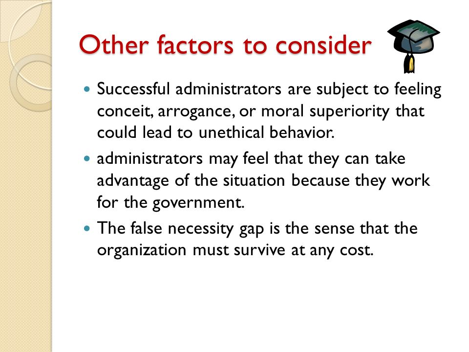 Other factors to consider Successful administrators are subject to feeling conceit, arrogance, or moral superiority that could lead to unethical behavior.