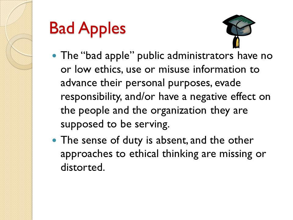 Bad Apples The bad apple public administrators have no or low ethics, use or misuse information to advance their personal purposes, evade responsibility, and/or have a negative effect on the people and the organization they are supposed to be serving.